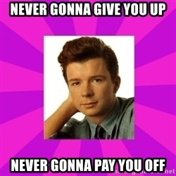 RIck Astley - never gonna give you up never gonna pay you off