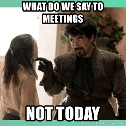 What do we say - What do we say to meetings NOT TODAY