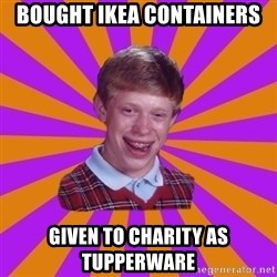 Unlucky Brian Strikes Again - bought ikea containers given to charity as tupperware