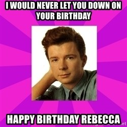 RIck Astley - I Would never let you down on your birthday Happy Birthday Rebecca