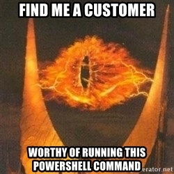 Eye of Sauron - Find me a customer worthy of running this powershell command