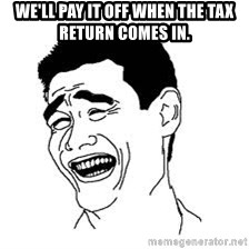Dumb Bitch Meme - We'll pay it off when the tax return comes in.