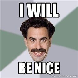 Advice Borat - I will Be nice