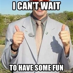 borat - I can't wait to have some fun