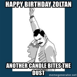 Freddy Mercury - Happy birthday Zoltan Another candle bites the dust