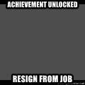 Achievement Unlocked - Achievement Unlocked Resign from Job