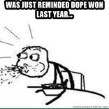 Cereal Guy Spit - was just reminded dope won last year...