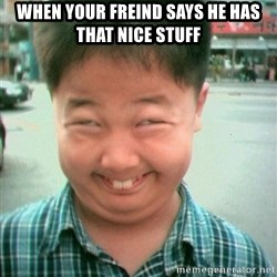 Lolwtf - when your freind says he has that nice stuff