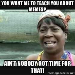 Sweet brown - You want me to teach you about memes? ain't nobody got time for That!