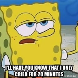 Only Cried for 20 minutes Spongebob -  I'll have you know that I only cried for 20 minutes