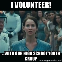 I volunteer as tribute Katniss - i volunteer! ...with our high school youth group