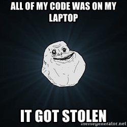 Forever Alone Date Myself Fail Life - All of my code was on my laptop It got stolen