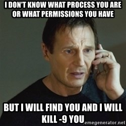 taken meme - I don't know what process you are or what permissions you have But I will find you and I will kill -9 you