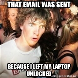 sudden realization guy - that email was sent because I left my laptop unlocked