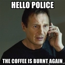 taken meme - hello police the coffee is burnt again