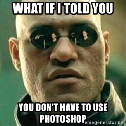 what if i told you matri - what if i told you You don't have to use Photoshop
