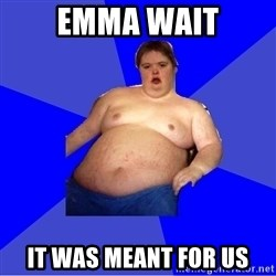 Chubby Fat Boy - EMMA WAIT IT WAS MEANT FOR US