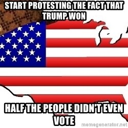 Scumbag America - Start protesting the fact that trump won  Half the people didn't even vote