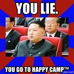 kim jong un - You lie.  You go to Happy Camp™