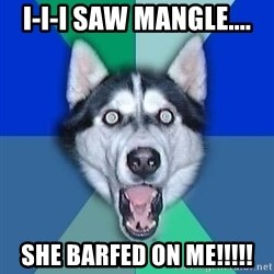 Spoiler Dog - I-i-i saw mangle.... SHE BARFED ON ME!!!!!