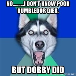 Spoiler Dog - No..........I don't know poor Dumbledor dies. BUT DOBBY DID