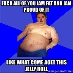 Chubby Fat Boy - fuck all of you iam fat and iam proud of it like what come aget this jelly roll