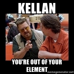 walter sobchak - Kellan You're out of your element