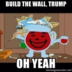 kool aid man  - build the wall, trump oh yeah
