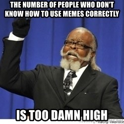 Too high - THE NUMBER OF PEOPLE WHO DON'T KNOW HOW TO USE MEMES CORRECTLY IS TOO DAMN HIGH