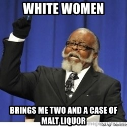 Too high - white women brings me two and a case of malt liquor