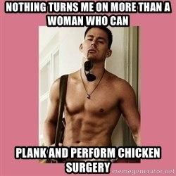 Hey Girl Channing Tatum - Nothing turns me on more than a woman who can plank and perform chicken surgery