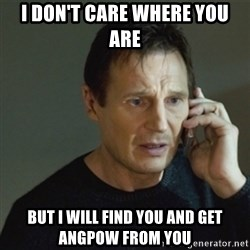 taken meme - I don't care where you are But I will find you and get angpow from you