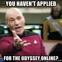 Why the fuck - You haven't applied For the odyssey online?