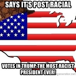 Scumbag America - Says it's post racial Votes in Trump, the most racist president EVER!