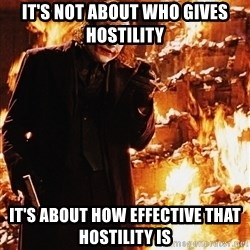It's about sending a message - IT'S NOT ABOUT WHO GIVES HOSTILITY IT'S ABOUT HOW EFFECTIVE THAT HOSTILITY IS