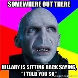 "Poor Planning Voldemort - somewhere out there hillary is sitting back saying, ""i told you so"""