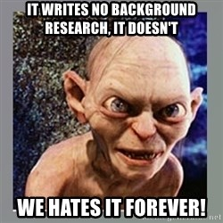 Smeagol - it writes no background research, it doesn't we hates it forever!