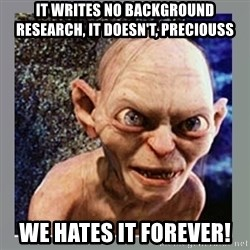 Smeagol - it writes no background research, it doesn't, preciouss we hates it forever!