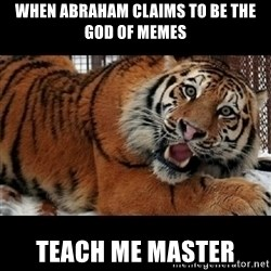 Sarcasm Tiger - WHEN ABRAHAM CLAIMS TO BE THE GOD OF MEMEs TEACH ME MASTER