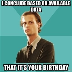 spencer reid - I conclude based on available data that it's your birthday