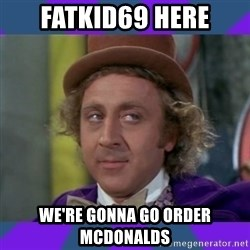 Sarcastic Wonka - Fatkid69 here We're gonna go order mcdonalds