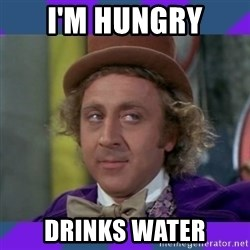Sarcastic Wonka - I'm hungry Drinks water
