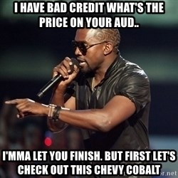 Kanye - I have bad credit what's the price on your Aud.. I'mma let you finish. But first let's check out this chevy cobalt