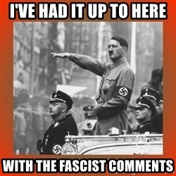 Heil Hitler - I've had it up to here  With the fascist comments