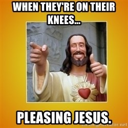 Buddy Christ - When they're on their knees... Pleasing jesus.