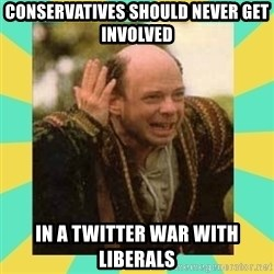 Princess Bride Vizzini - Conservatives Should Never Get Involved In A Twitter War With Liberals
