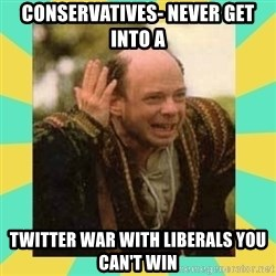 Princess Bride Vizzini - Conservatives- Never Get Into A Twitter War With Liberals you can't win