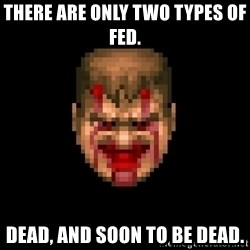 Bloody Doom Guy - there are only two types of fed. Dead, and soon to be dead.