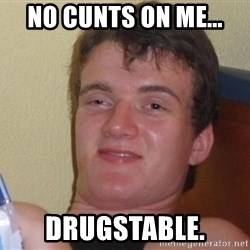 Stoned Guy [Meme] - NO CUNTS ON ME... DRUGSTABLE.