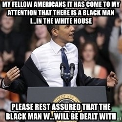 obama come at me bro - My fellow Americans it has come to my attention that there is a black man I...in the White House Please rest assured that the black man w...will be dealt with